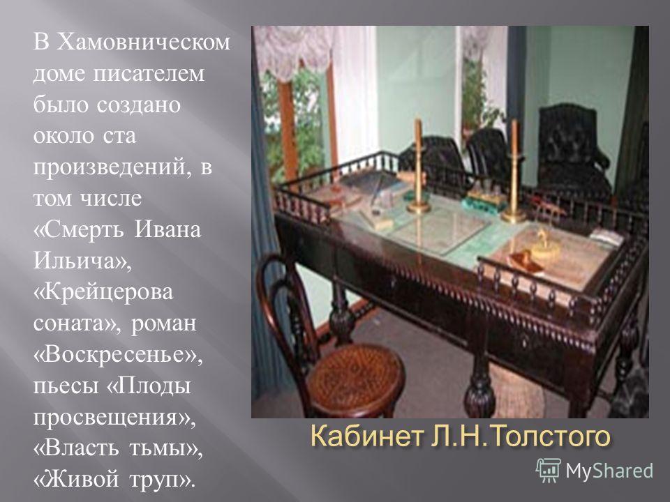 Кабинет Л. Н. Толстого В Хамовническом доме писателем было создано около ста произведений, в том числе « Смерть Ивана Ильича », « Крейцерова соната », роман « Воскресенье », пьесы « Плоды просвещения », « Власть тьмы », « Живой труп ».