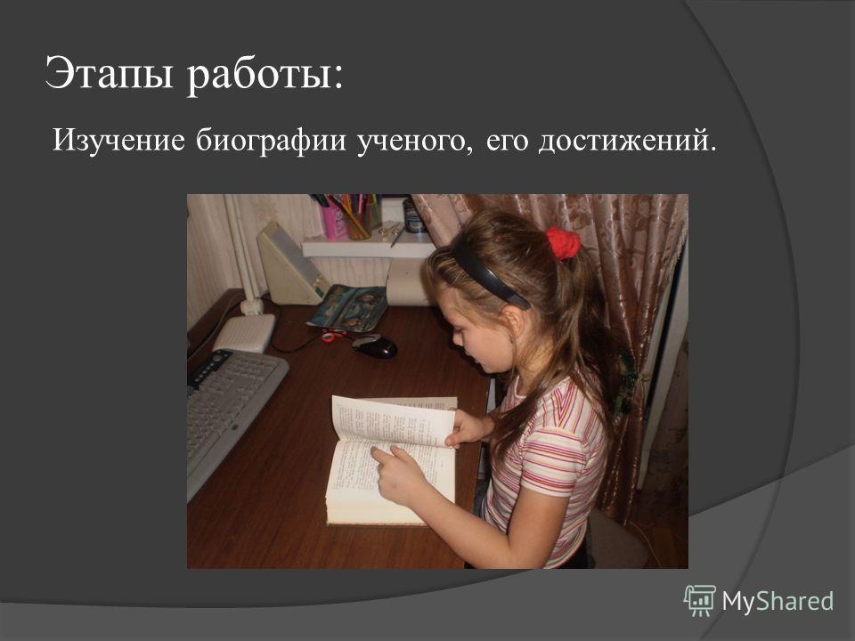 Этапы работы: Изучение биографии ученого, его достижений.