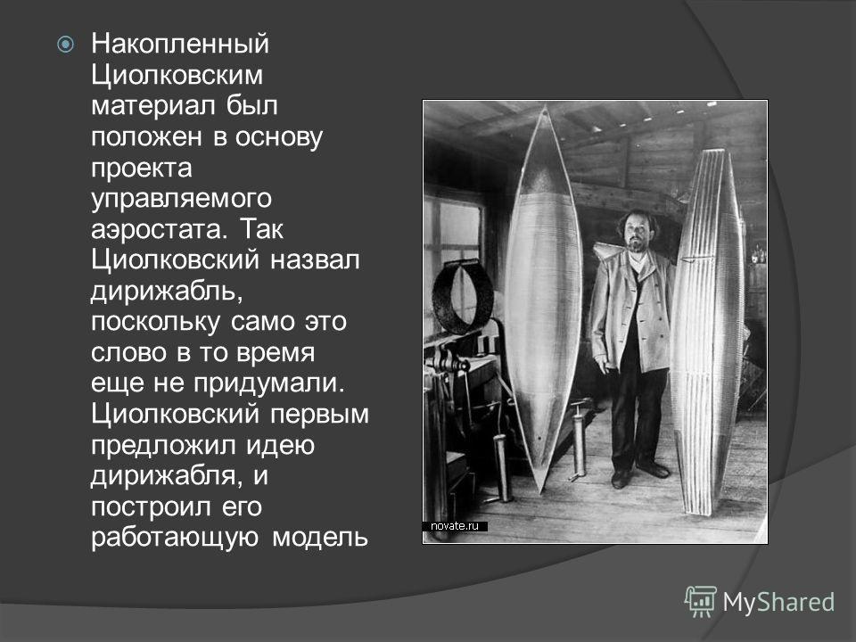Накопленный Циолковским материал был положен в основу проекта управляемого аэростата. Так Циолковский назвал дирижабль, поскольку само это слово в то время еще не придумали. Циолковский первым предложил идею дирижабля, и построил его работающую модел