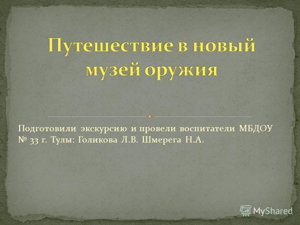 Подготовили экскурсию и провели воспитатели МБДОУ 33 г. Тулы: Голикова Л.В. Шмерега Н.А.