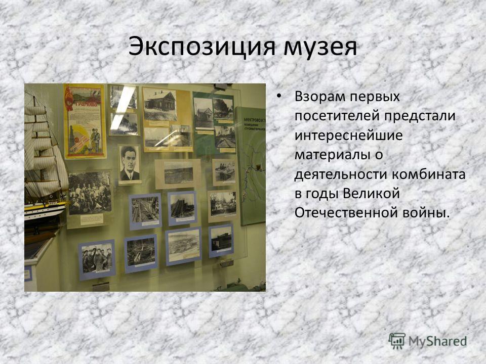 Экспозиция музея Взорам первых посетителей предстали интереснейшие материалы о деятельности комбината в годы Великой Отечественной войны.