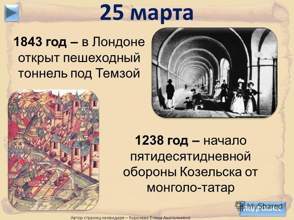1843 год – в Лондоне открыт пешеходный тоннель под Темзой 25 марта 1238 год – начало пятидесятидневной обороны Козельска от монголо-татар ПОДРОБНЕЕ Автор страниц календаря – Королева Елена Анатольевна