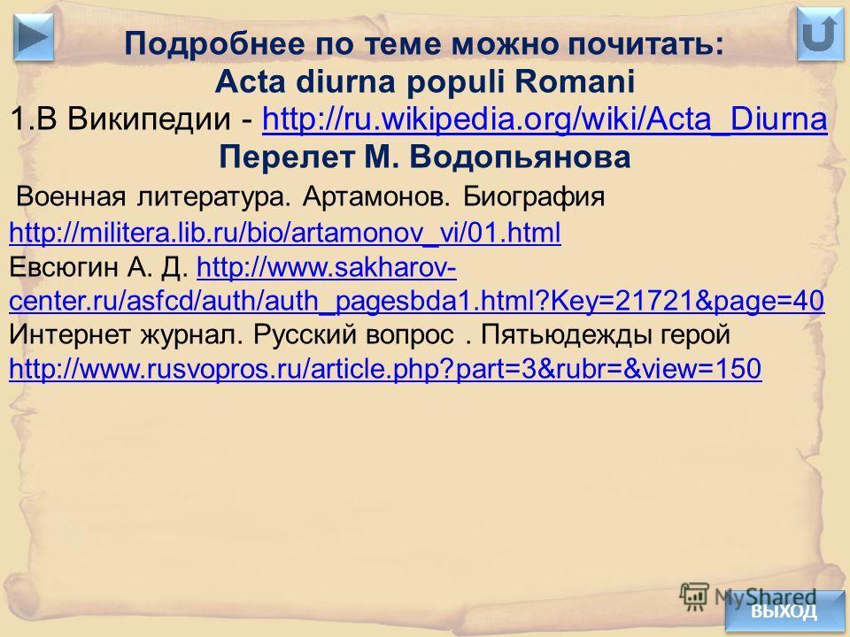 ВЫХОД Подробнее по теме можно почитать: Acta diurna populi Romani 1.В Википедии - http://ru.wikipedia.org/wiki/Acta_Diurnahttp://ru.wikipedia.org/wiki/Acta_Diurna Перелет М. Водопьянова Военная литература. Артамонов. Биография http://militera.lib.ru/