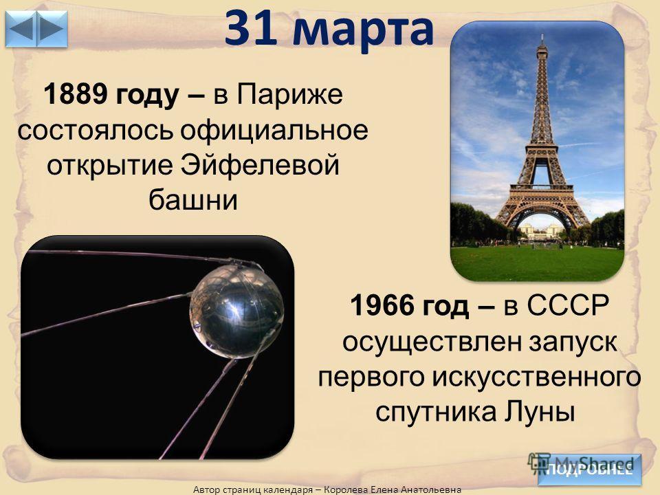 31 марта ПОДРОБНЕЕ 1889 году – в Париже состоялось официальное открытие Эйфелевой башни 1966 год – в СССР осуществлен запуск первого искусственного спутника Луны Автор страниц календаря – Королева Елена Анатольевна