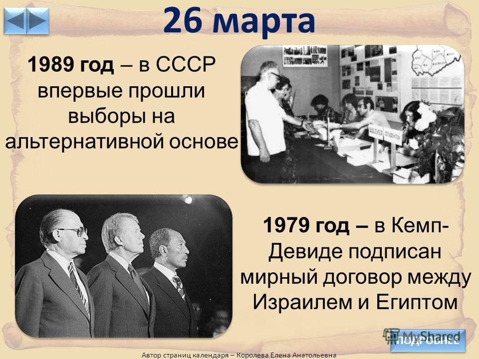 26 марта ПОДРОБНЕЕ Автор страниц календаря – Королева Елена Анатольевна 1989 год – в СССР впервые прошли выборы на альтернативной основе 1979 год – в Кемп- Девиде подписан мирный договор между Израилем и Египтом