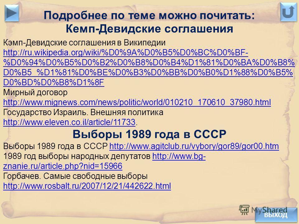 ВЫХОД Подробнее по теме можно почитать: Кемп-Девидские соглашения Кэмп-Девидские соглашения в Википедии http://ru.wikipedia.org/wiki/%D0%9A%D0%B5%D0%BC%D0%BF- %D0%94%D0%B5%D0%B2%D0%B8%D0%B4%D1%81%D0%BA%D0%B8% D0%B5_%D1%81%D0%BE%D0%B3%D0%BB%D0%B0%D1%8