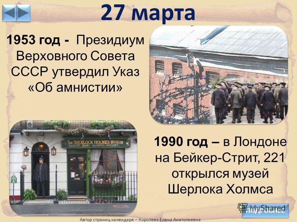 27 марта ПОДРОБНЕЕ Автор страниц календаря – Королева Елена Анатольевна 1953 год - Президиум Верховного Совета СССР утвердил Указ «Об амнистии» 1990 год – в Лондоне на Бейкер-Стрит, 221 открылся музей Шерлока Холмса