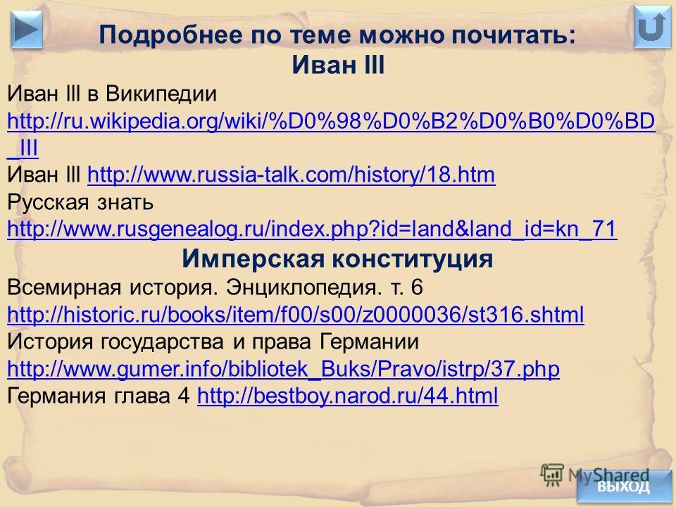 ВЫХОД Подробнее по теме можно почитать: Иван lll Иван lll в Википедии http://ru.wikipedia.org/wiki/%D0%98%D0%B2%D0%B0%D0%BD _III http://ru.wikipedia.org/wiki/%D0%98%D0%B2%D0%B0%D0%BD _III Иван lll http://www.russia-talk.com/history/18.htmhttp://www.r