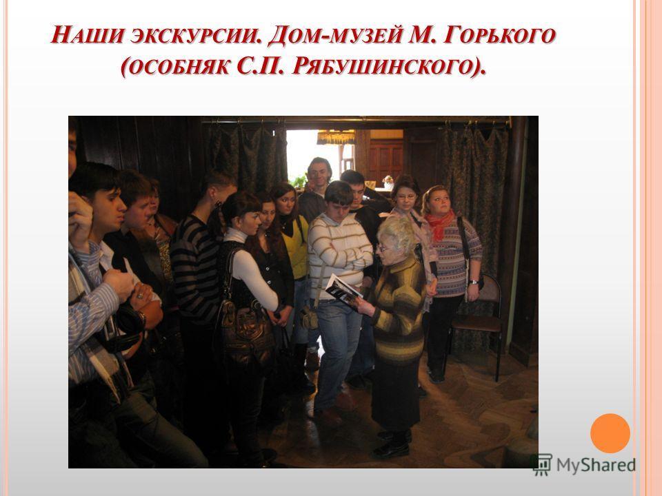 Н АШИ ЭКСКУРСИИ. Д ОМ - МУЗЕЙ М. Г ОРЬКОГО ( ОСОБНЯК С.П. Р ЯБУШИНСКОГО ).
