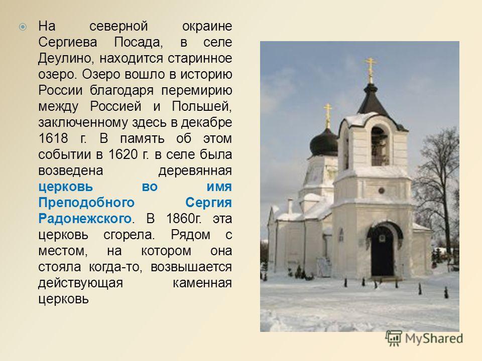 На северной окраине Сергиева Посада, в селе Деулино, находится старинное озеро. Озеро вошло в историю России благодаря перемирию между Россией и Польшей, заключенному здесь в декабре 1618 г. В память об этом событии в 1620 г. в селе была возведена де