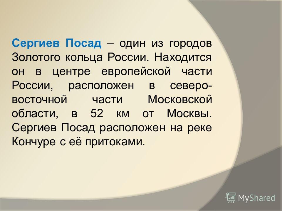 Сергиев Посад – один из городов Золотого кольца России. Находится он в центре европейской части России, расположен в северо- восточной части Московской области, в 52 км от Москвы. Сергиев Посад расположен на реке Кончуре с её притоками.