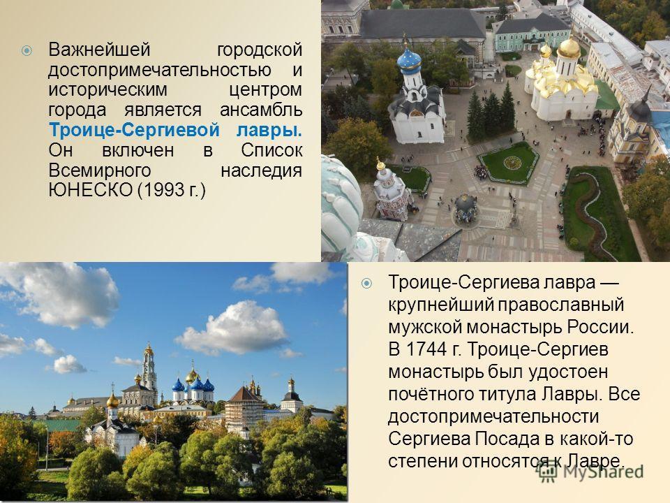 Важнейшей городской достопримечательностью и историческим центром города является ансамбль Троице-Сергиевой лавры. Он включен в Список Всемирного наследия ЮНЕСКО (1993 г.) Троице-Сергиева лавра крупнейший православный мужской монастырь России. В 1744