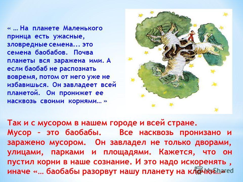 « … На планете Маленького принца есть ужасные, зловредные семена... это семена баобабов. Почва планеты вся заражена ими. А если баобаб не распознать вовремя, потом от него уже не избавишься. Он завладеет всей планетой. Он пронижет ее насквозь своими