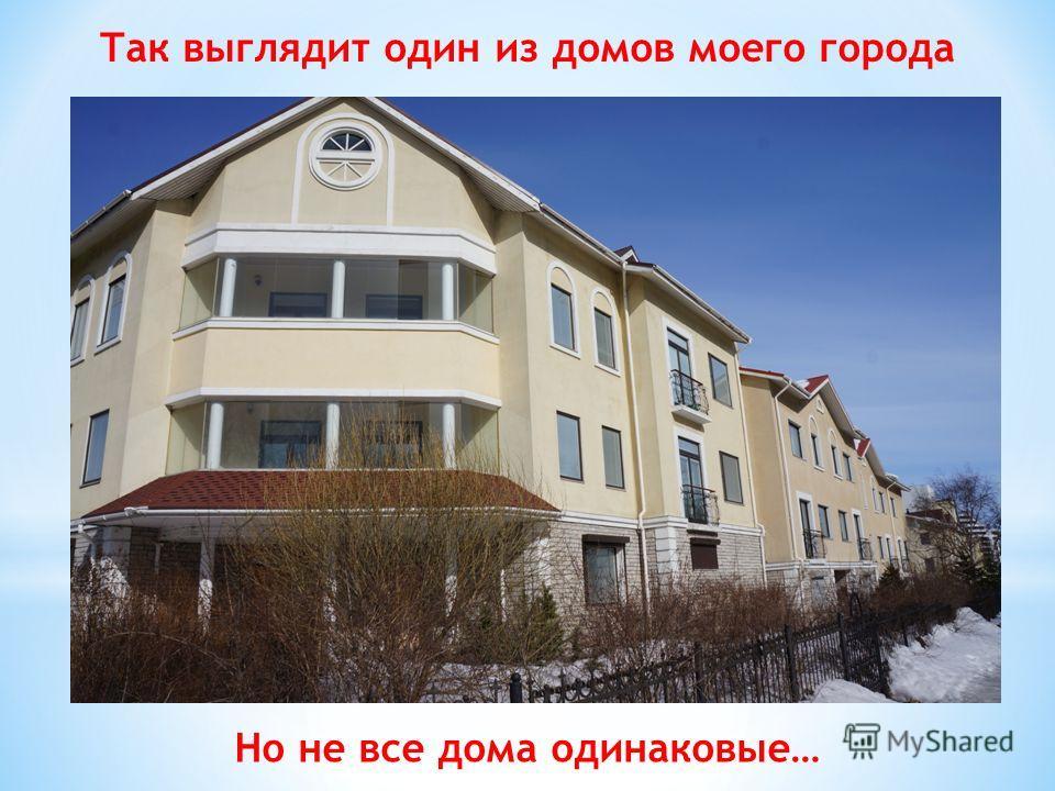 Так выглядит один из домов моего города Но не все дома одинаковые…