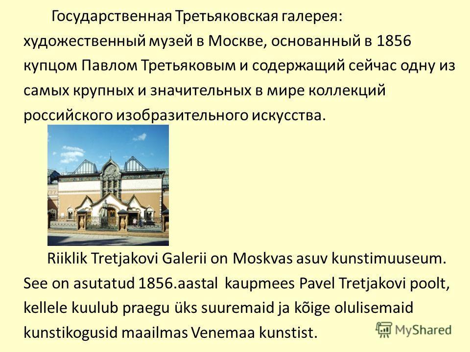Государственная Третьяковская галерея: художественный музей в Москве, основанный в 1856 купцом Павлом Третьяковым и содержащий сейчас одну из самых крупных и значительных в мире коллекций российского изобразительного искусства. Riiklik Tretjakovi Gal