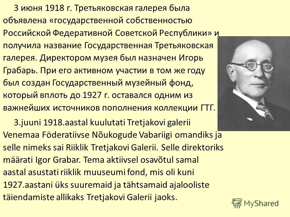 3 июня 1918 г. Третьяковская галерея была объявлена «государственной собственностью Российской Федеративной Советской Республики» и получила название Государственная Третьяковская галерея. Директором музея был назначен Игорь Грабарь. При его активном