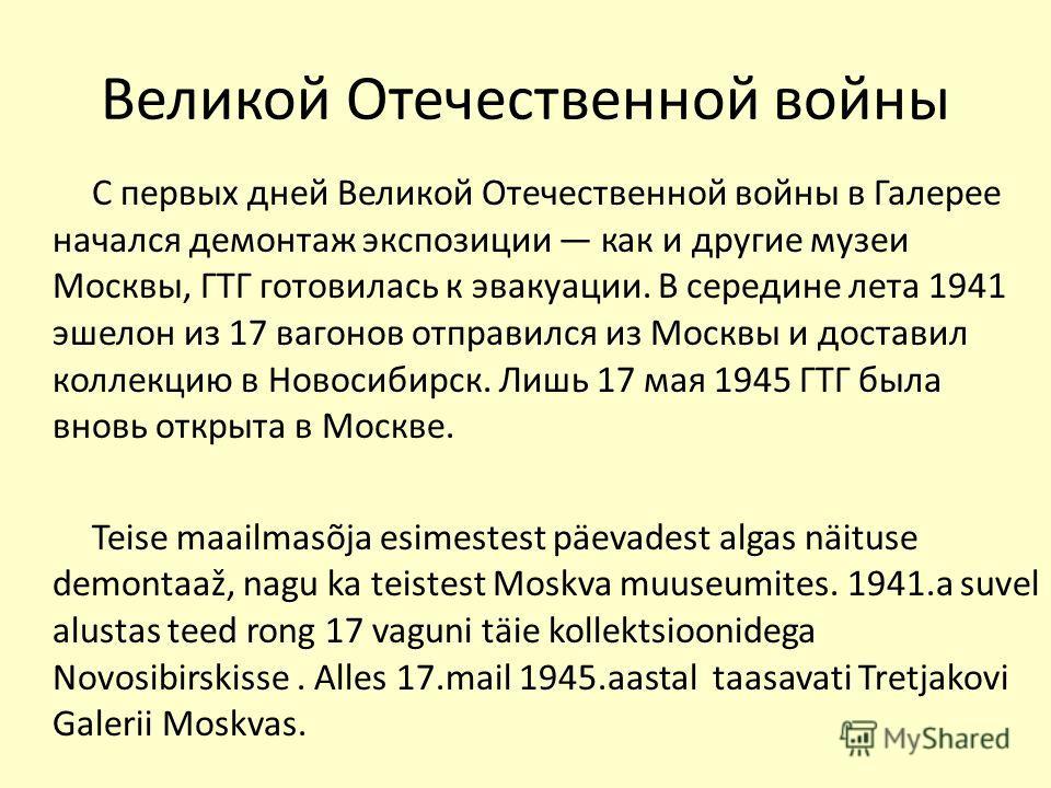Великой Отечественной войны С первых дней Великой Отечественной войны в Галерее начался демонтаж экспозиции как и другие музеи Москвы, ГТГ готовилась к эвакуации. В середине лета 1941 эшелон из 17 вагонов отправился из Москвы и доставил коллекцию в Н