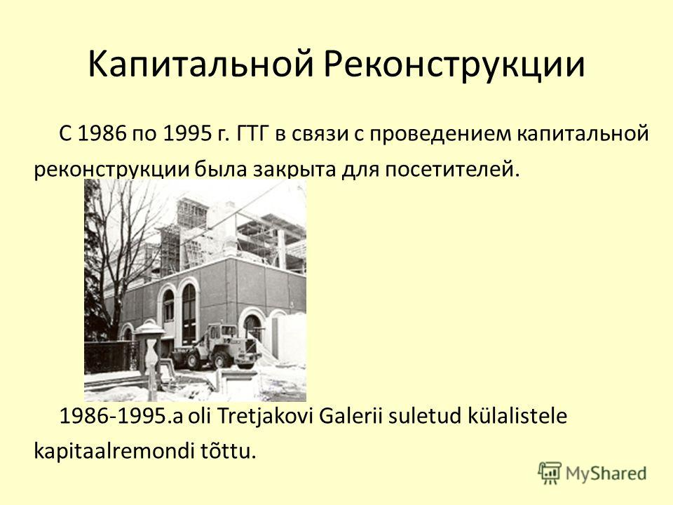 Kапитальной Pеконструкции С 1986 по 1995 г. ГТГ в связи с проведением капитальной реконструкции была закрыта для посетителей. 1986-1995.a oli Tretjakovi Galerii suletud külalistele kapitaalremondi tõttu.