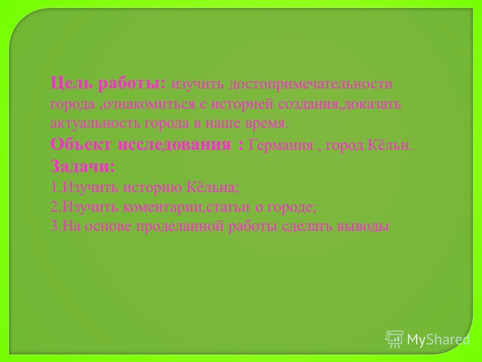 Цель работы: изучить достопримечательности города,ознакомиться с историей создания,доказать актуальность города в наше время. Объект исследования : Германия, город Кёльн. Задачи: 1.Изучить историю Кёльна; 2.Изучить коментарии,статьи о городе; 3.На ос