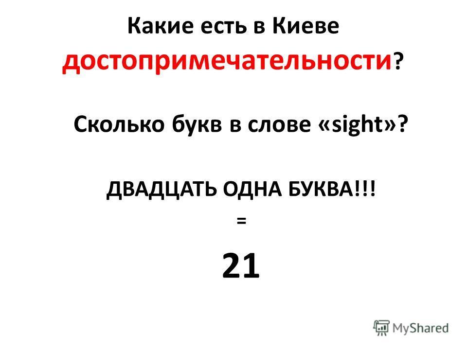 Какие есть в Киеве достопримечательности ? Сколько букв в слове «sight»? ДВАДЦАТЬ ОДНА БУКВА!!! = 21