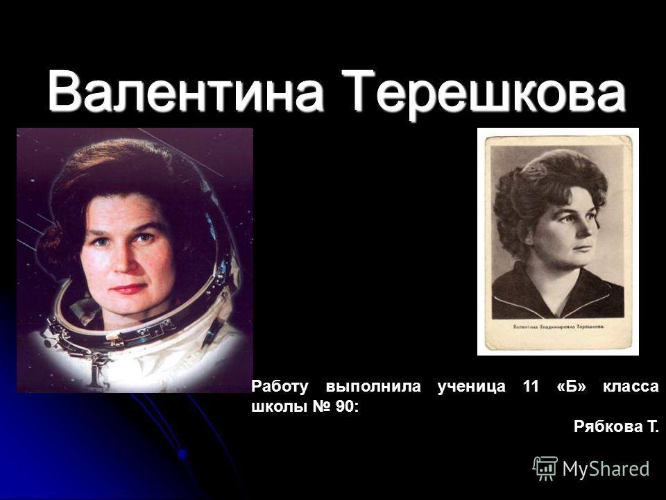 Валентина Терешкова Работу выполнила ученица 11 «Б» класса школы 90: Рябкова Т.