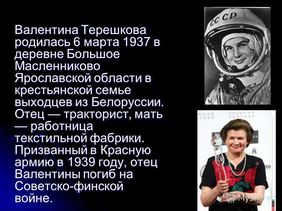 Валентина Терешкова родилась 6 марта 1937 в деревне Большое Масленниково Ярославской области в крестьянской семье выходцев из Белоруссии. Отец тракторист, мать работница текстильной фабрики. Призванный в Красную армию в 1939 году, отец Валентины поги