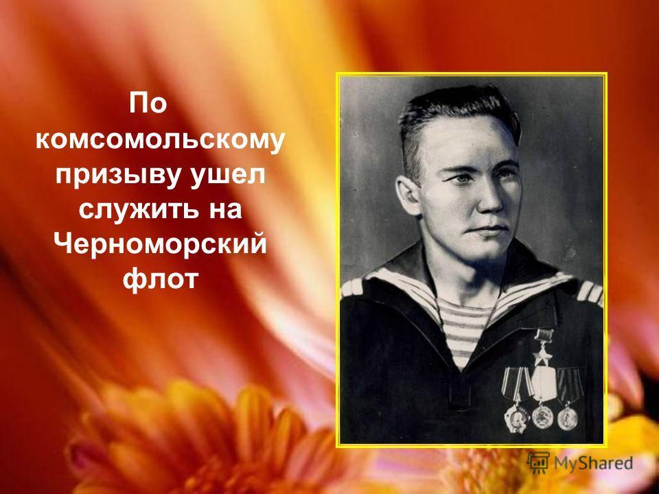 По комсомольскому призыву ушел служить на Черноморский флот