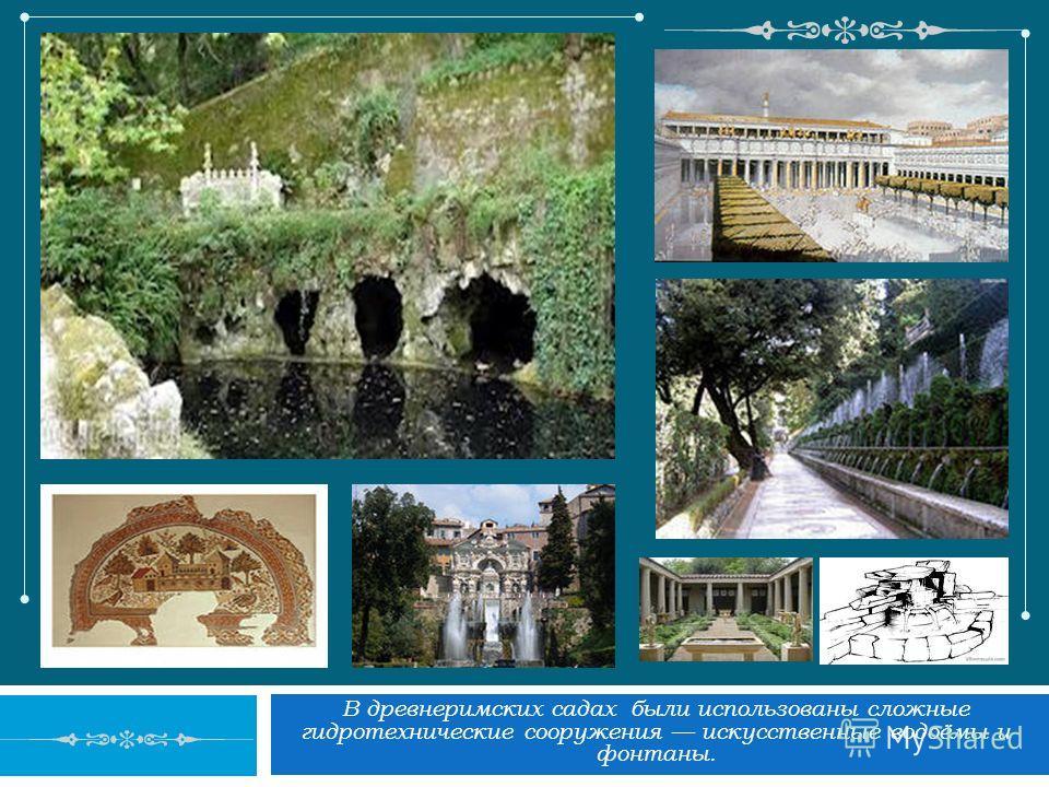 В древнеримских садах были использованы сложные гидротехнические сооружения искусственные водоёмы и фонтаны.