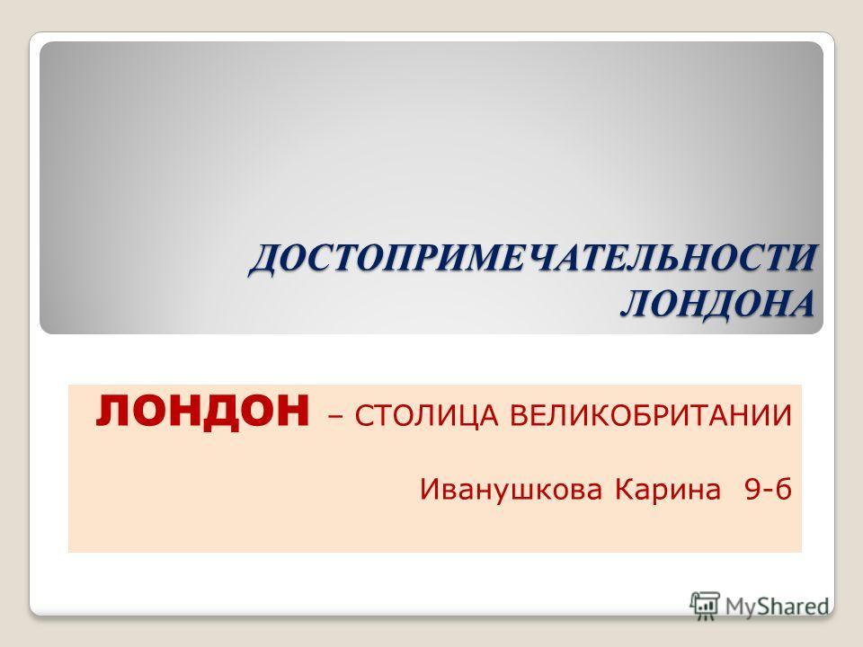 ДОСТОПРИМЕЧАТЕЛЬНОСТИ ЛОНДОНА ЛОНДОН – СТОЛИЦА ВЕЛИКОБРИТАНИИ Иванушкова Карина 9-б