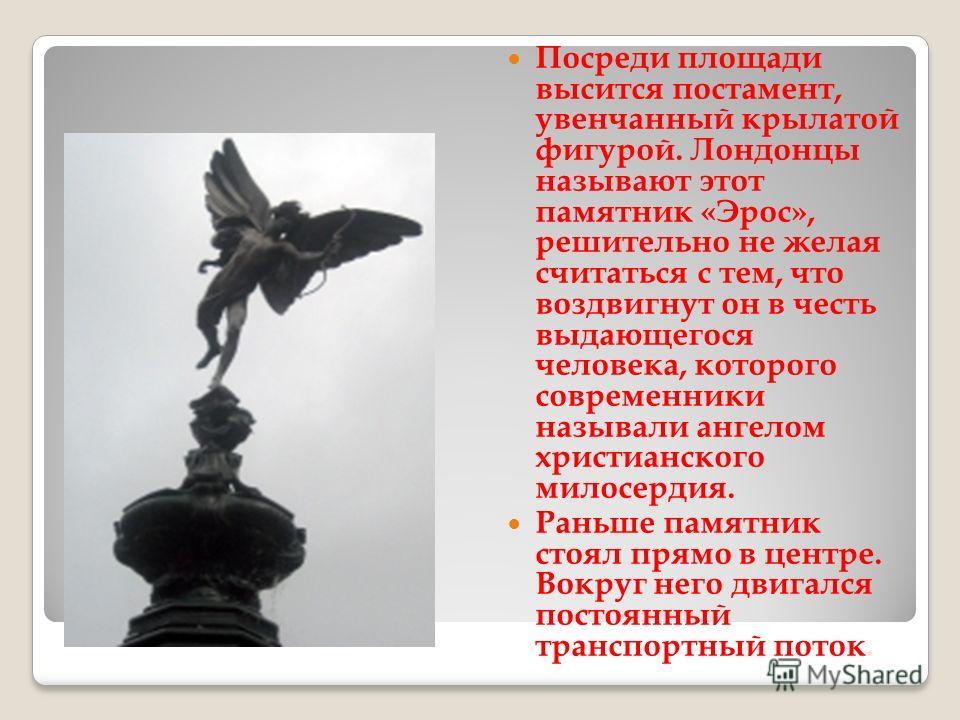 Посреди площади высится постамент, увенчанный крылатой фигурой. Лондонцы называют этот памятник «Эрос», решительно не желая считаться с тем, что воздвигнут он в честь выдающегося человека, которого современники называли ангелом христианского милосерд