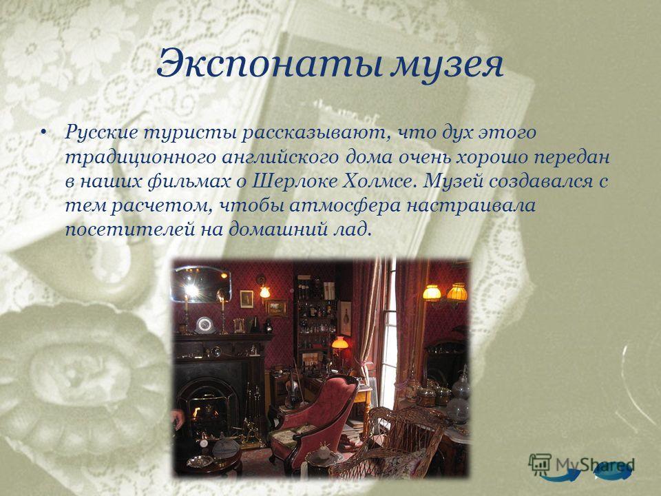 Экспонаты музея Русские туристы рассказывают, что дух этого традиционного английского дома очень хорошо передан в наших фильмах о Шерлоке Холмсе. Музей создавался с тем расчетом, чтобы атмосфера настраивала посетителей на домашний лад.