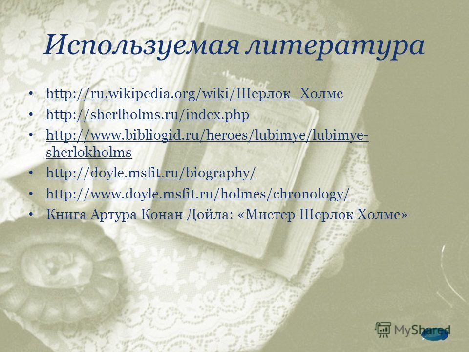 Используемая литература http://ru.wikipedia.org/wiki/Шерлок_Холмс http://sherlholms.ru/index.php http://www.bibliogid.ru/heroes/lubimye/lubimye- sherlokholms http://www.bibliogid.ru/heroes/lubimye/lubimye- sherlokholms http://doyle.msfit.ru/biography