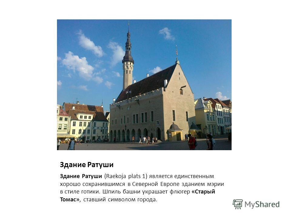 Здание Ратуши Здание Ратуши (Raekoja plats 1) является единственным хорошо сохранившимся в Северной Европе зданием мэрии в стиле готики. Шпиль башни украшает флюгер «Старый Томас», ставший символом города.