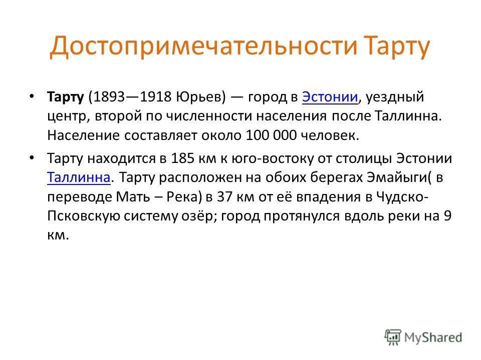 Достопримечательности Тарту Тарту (18931918 Юрьев) город в Эстонии, уездный центр, второй по численности населения после Таллинна. Население составляет около 100 000 человек.Эстонии Тарту находится в 185 км к юго-востоку от столицы Эстонии Таллинна.