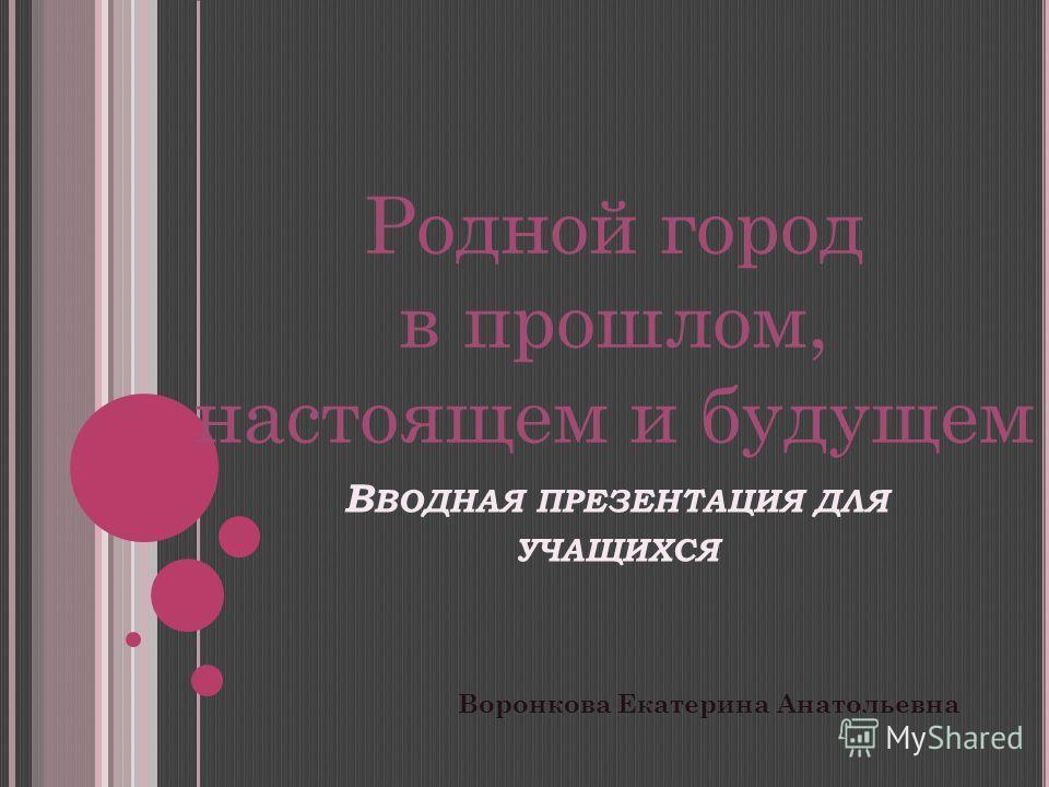 В ВОДНАЯ ПРЕЗЕНТАЦИЯ ДЛЯ УЧАЩИХСЯ Воронкова Екатерина Анатольевна Родной город в прошлом, настоящем и будущем