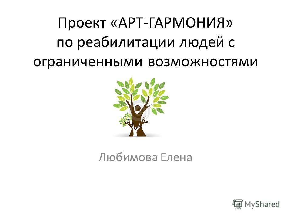 Проект «АРТ-ГАРМОНИЯ» по реабилитации людей с ограниченными возможностями Любимова Елена