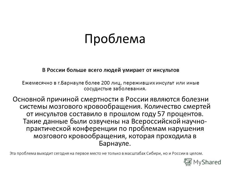 Проблема В России больше всего людей умирает от инсультов Ежемесячно в г.Барнауле более 200 лиц, переживших инсульт или иные сосудистые заболевания. Основной причиной смертности в России являются болезни системы мозгового кровообращения. Количество с