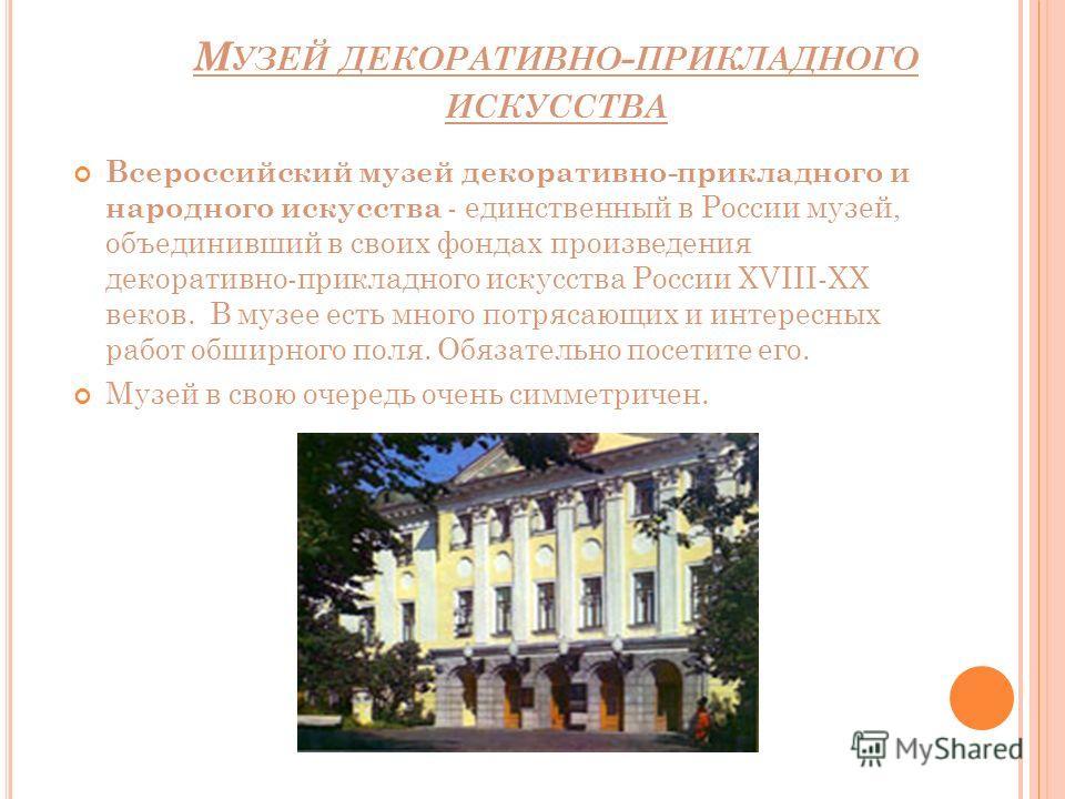 М УЗЕЙ ДЕКОРАТИВНО - ПРИКЛАДНОГО ИСКУССТВА Всероссийский музей декоративно-прикладного и народного искусства - единственный в России музей, объединивший в своих фондах произведения декоративно-прикладного искусства России XVIII-XX веков. В музее есть