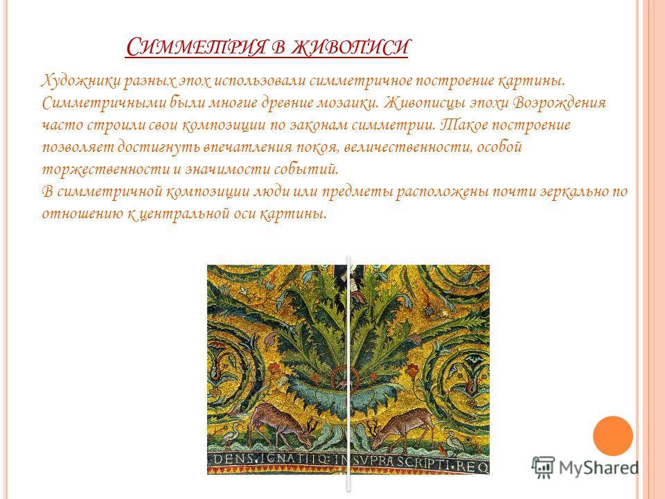 Художники разных эпох использовали симметричное построение картины. Симметричными были многие древние мозаики. Живописцы эпохи Возрождения часто строили свои композиции по законам симметрии. Такое построение позволяет достигнуть впечатления покоя, ве