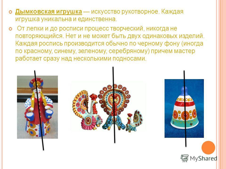 Дымковская игрушка искусство рукотворное. Каждая игрушка уникальна и единственна. От лепки и до росписи процесс творческий, никогда не повторяющийся. Нет и не может быть двух одинаковых изделий. Каждая роспись производится обычно по черному фону (ино