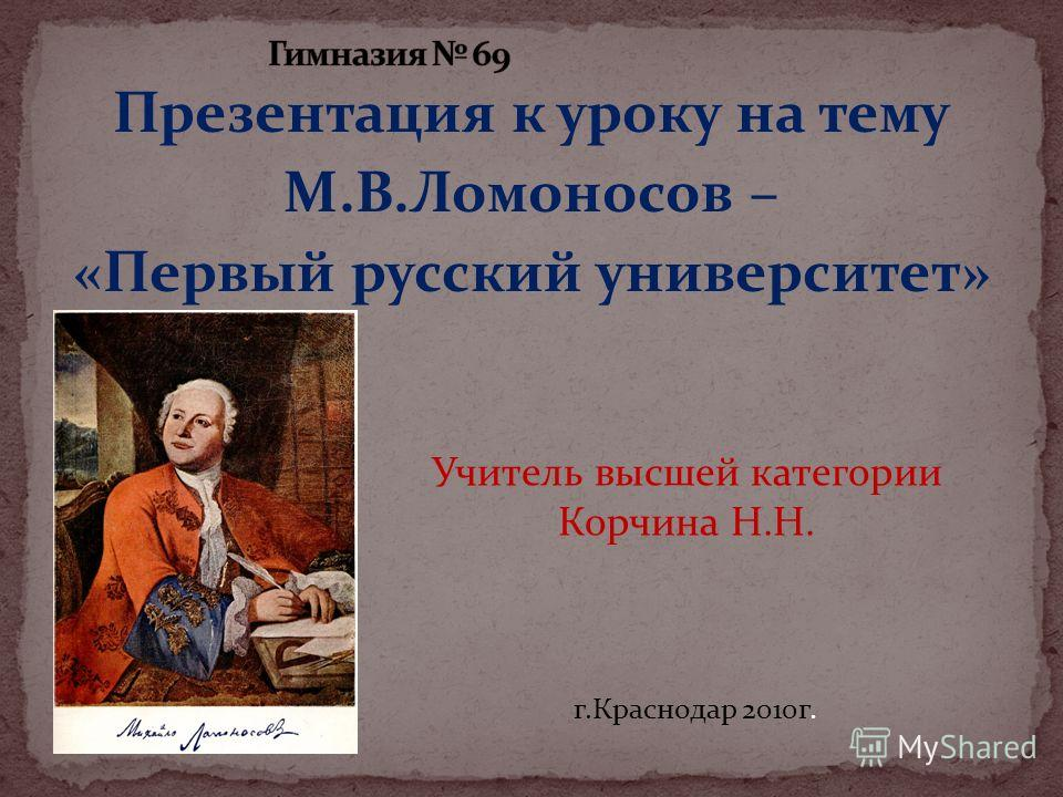 Презентация к уроку на тему М.В.Ломоносов – «Первый русский университет» Учитель высшей категории Корчина Н.Н. г.Краснодар 2010г.