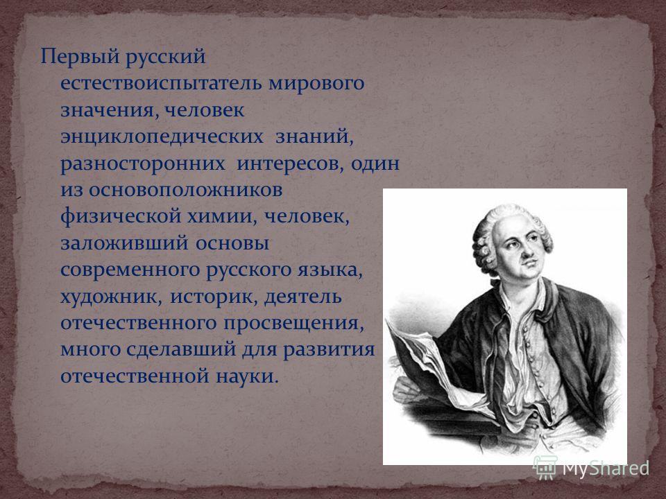 Первый русский естествоиспытатель мирового значения, человек энциклопедических знаний, разносторонних интересов, один из основоположников физической химии, человек, заложивший основы современного русского языка, художник, историк, деятель отечественн