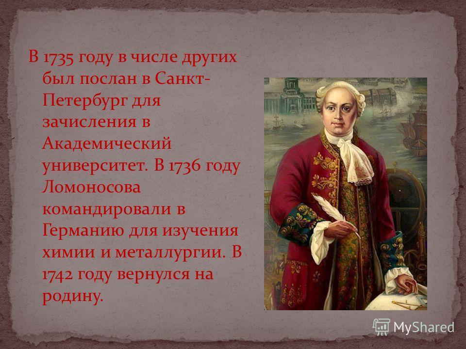 В 1735 году в числе других был послан в Санкт- Петербург для зачисления в Академический университет. В 1736 году Ломоносова командировали в Германию для изучения химии и металлургии. В 1742 году вернулся на родину.