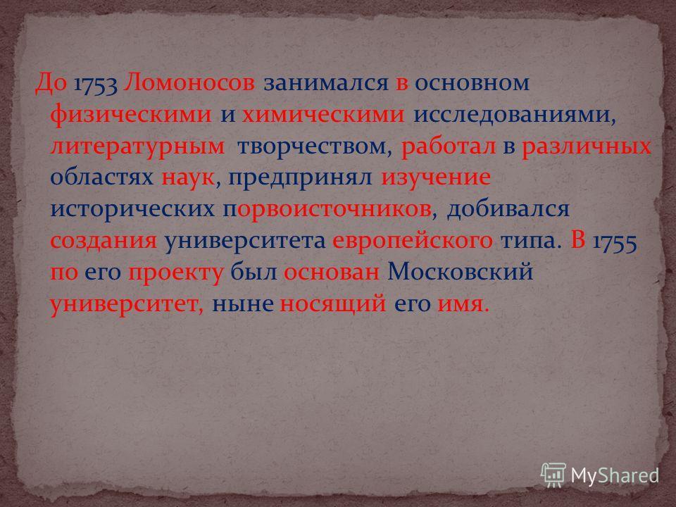 До 1753 Ломоносов занимался в основном физическими и химическими исследованиями, литературным творчеством, работал в различных областях наук, предпринял изучение исторических порвоисточников, добивался создания университета европейского типа. В 1755