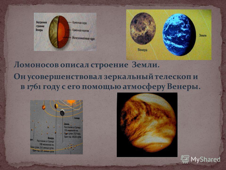 Ломоносов описал строение Земли. Он усовершенствовал зеркальный телескоп и в 1761 году с его помощью атмосферу Венеры.