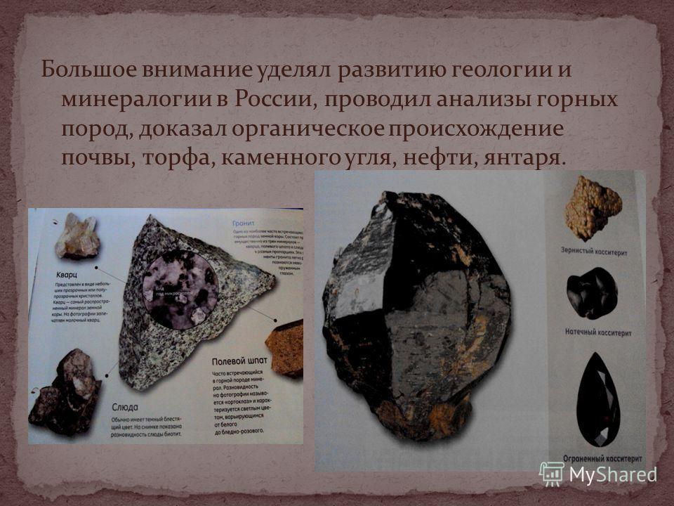 Большое внимание уделял развитию геологии и минералогии в России, проводил анализы горных пород, доказал органическое происхождение почвы, торфа, каменного угля, нефти, янтаря.