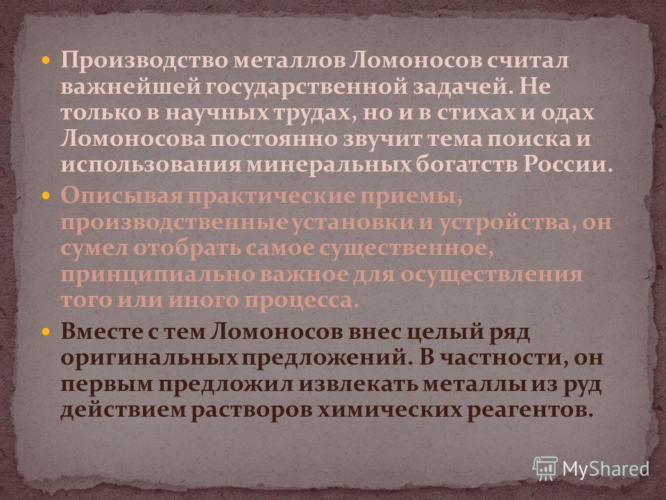 Производство металлов Ломоносов считал важнейшей государственной задачей. Не только в научных трудах, но и в стихах и одах Ломоносова постоянно звучит тема поиска и использования минеральных богатств России. Описывая практические приемы, производстве
