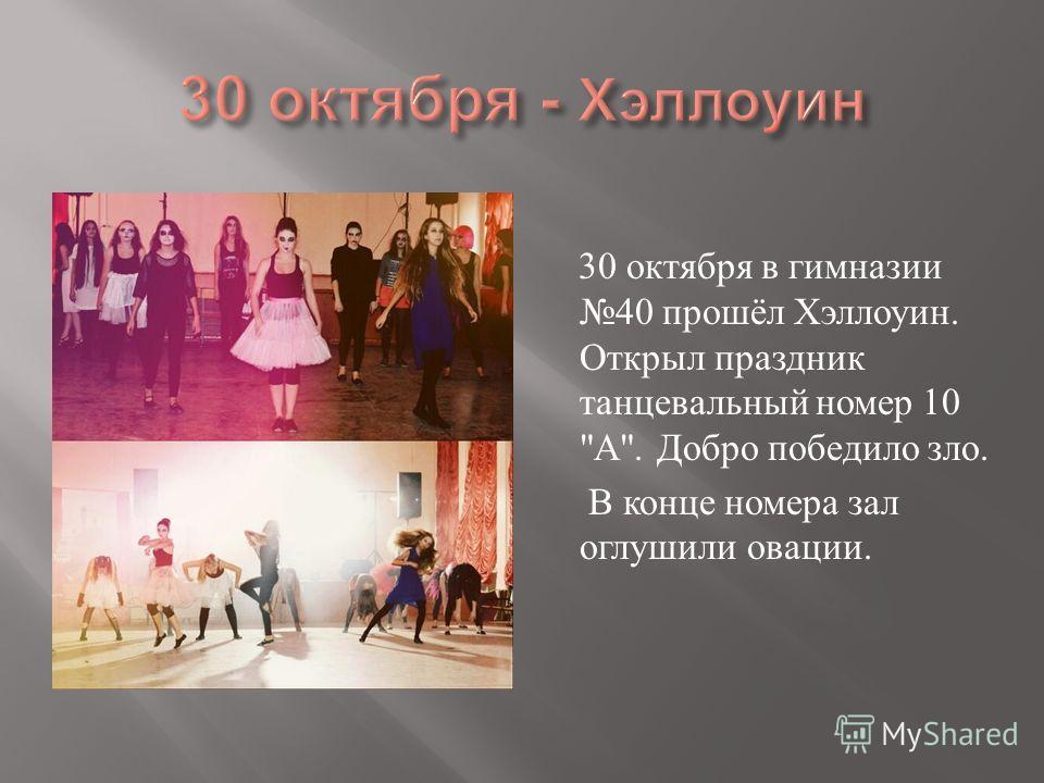 30 октября в гимназии 40 прошёл Хэллоуин. Открыл праздник танцевальный номер 10  А . Добро победило зло. В конце номера зал оглушили овации.