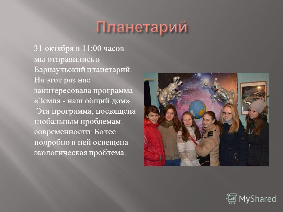 31 октября в 11:00 часов мы отправились в Барнаульский планетарий. На этот раз нас заинтересовала программа « Земля - наш общий дом ». Эта программа, посвящена глобальным проблемам современности. Более подробно в ней освещена экологическая проблема.