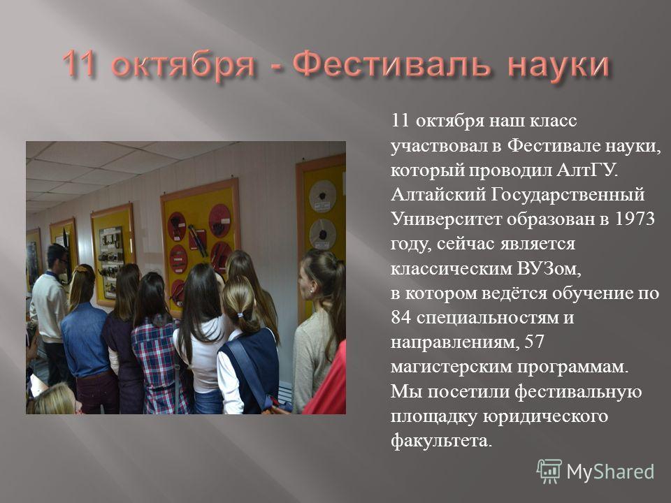 11 октября наш класс участвовал в Фестивале науки, который проводил АлтГУ. Алтайский Государственный Университет образован в 1973 году, сейчас является классическим ВУЗом, в котором ведётся обучение по 84 специальностям и направлениям, 57 магистерски